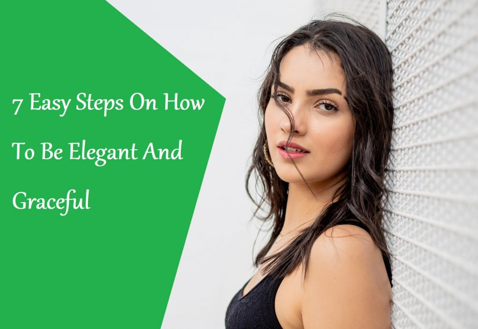 7 Easy Steps On How To Be Elegant And Graceful