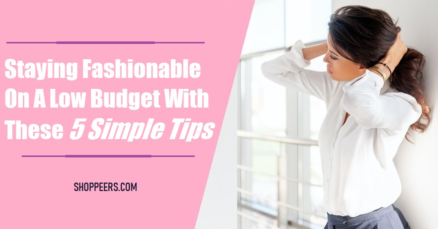 Staying Fashionable On A Low Budget With These 5 Simple Tips