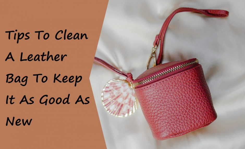 Tips To Clean A Leather Bag To Keep It As Good As New