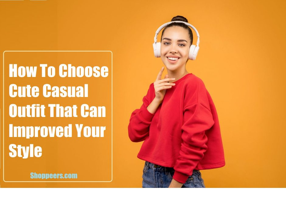 How To Choose Cute Casual Outfit That Can Improved Your Style