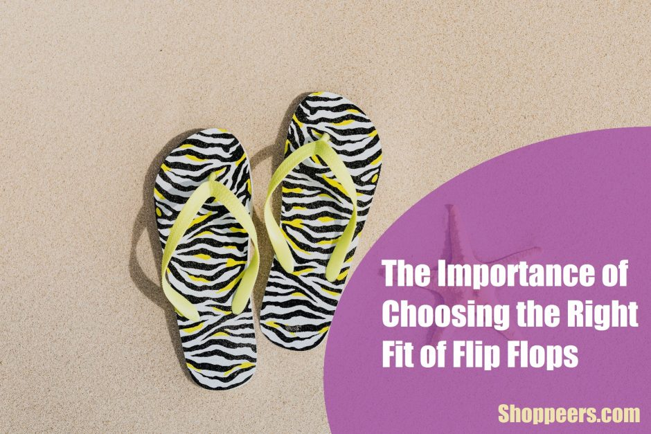 The Importance of Choosing the Right Fit of Flip Flops
